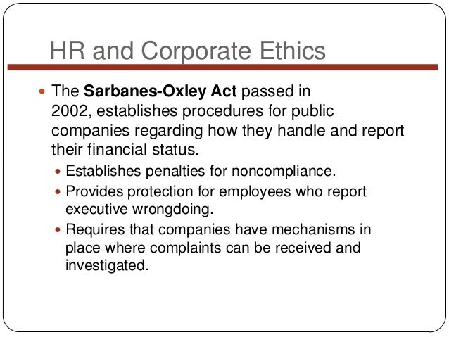 HR and Corporate Ethics  The Sarbanes-Oxley Act passed in  2002, establishes procedures for public companies regarding ho...