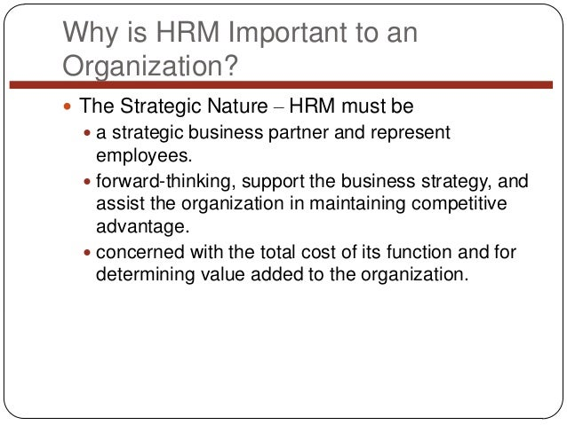 Why is HRM Important to an Organization?  The Strategic Nature – HRM must be  a strategic business partner and represent...