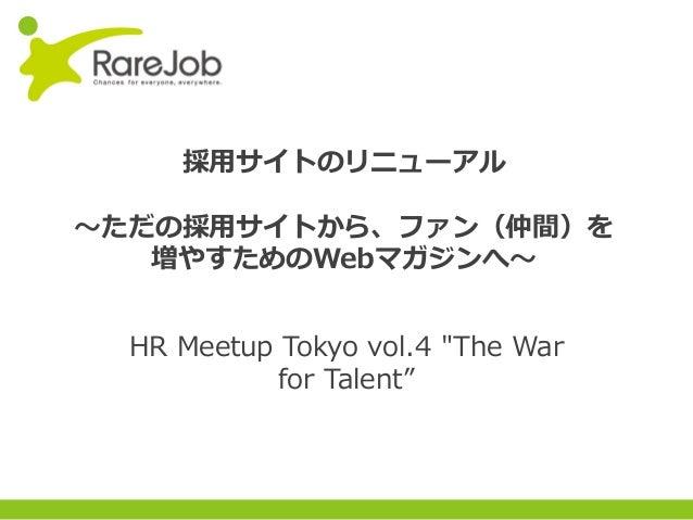Copyright(C) 2013RareJob Inc. All rights reserved. 採⽤サイトのリニューアル 〜ただの採⽤サイトから、ファン(仲間)を 増やすためのWebマガジンへ〜 HR Meetup Tokyo vol.4...
