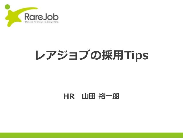 Copyright(C) 2013RareJob Inc. All rights reserved. レアジョブの採用Tips HR 山田 裕一朗