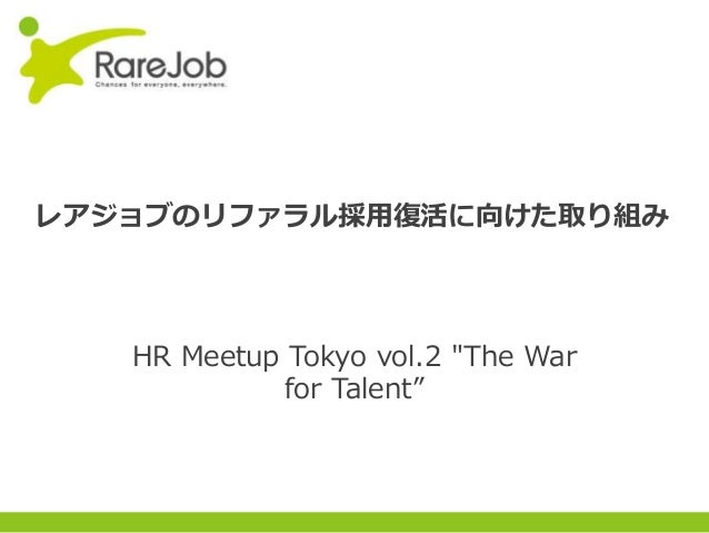 "Copyright(C) 2013RareJob Inc. All rights reserved. レアジョブのリファラル採用復活に向けた取り組み HR Meetup Tokyo vol.2 ""The War for Talent"""