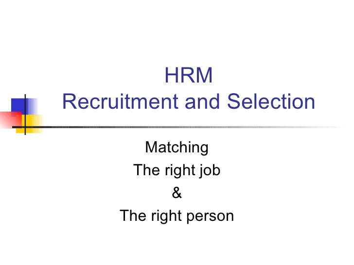 recruitment and selection hrm essay Recruitment may be conducted internally through the promotion and transfer of existing personnel or through referrals, by current staff members, of friends and family members where internal recruitment is the chosen method of filling vacancies, job openings can be.