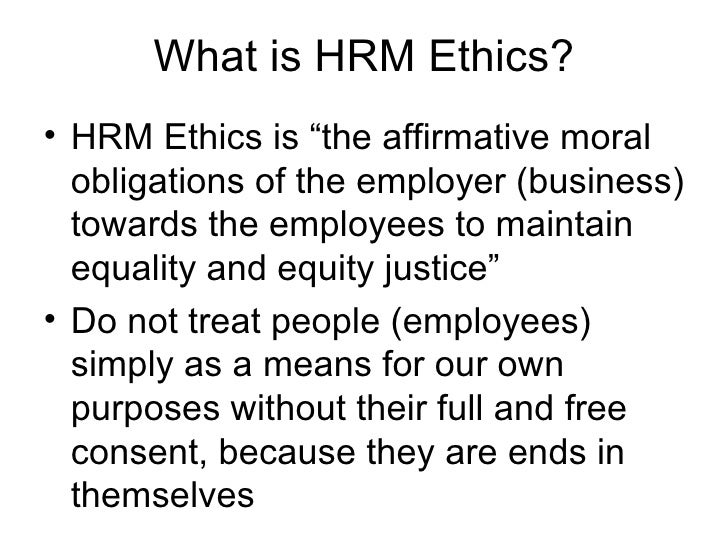 """What is HRM Ethics? <ul><li>HRM Ethics is """"the affirmative moral obligations of the employer (business) towards the employ..."""