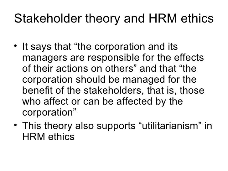 """Stakeholder theory and HRM ethics <ul><li>It says that """"the corporation and its managers are responsible for the effects o..."""