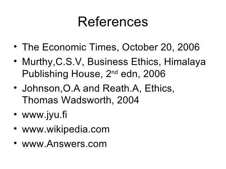 References <ul><li>The Economic Times, October 20, 2006 </li></ul><ul><li>Murthy,C.S.V, Business Ethics, Himalaya Publishi...