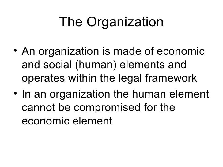The Organization <ul><li>An organization is made of economic and social (human) elements and operates within the legal fra...