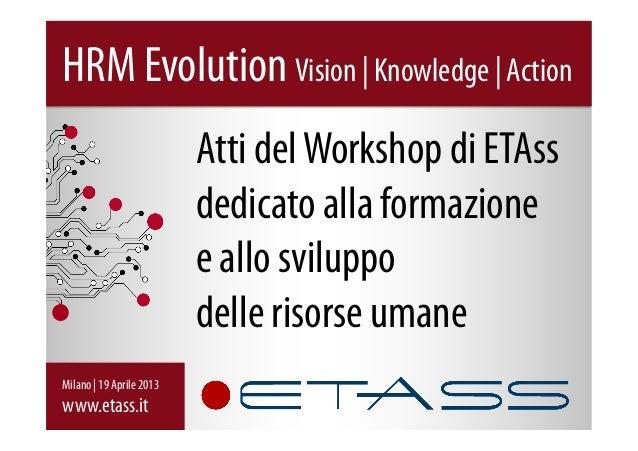 Atti delWorkshop di ETAssdedicato alla formazionee allo sviluppodelle risorse umaneHRM Evolution Vision | Knowledge | Acti...