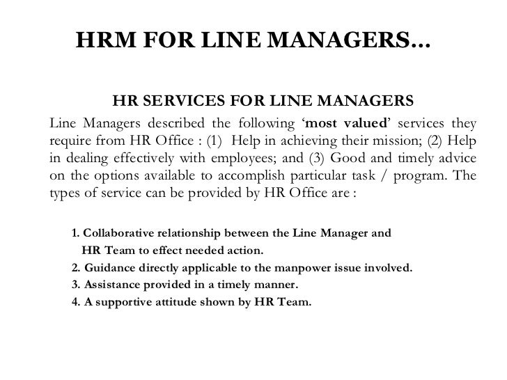 every line manager is an hr The line manager for employee relations and labor relations usually reports complaints and grievances on the aggregate level to the hr department manager, and participates in strategic planning to improve employee and labor relations.