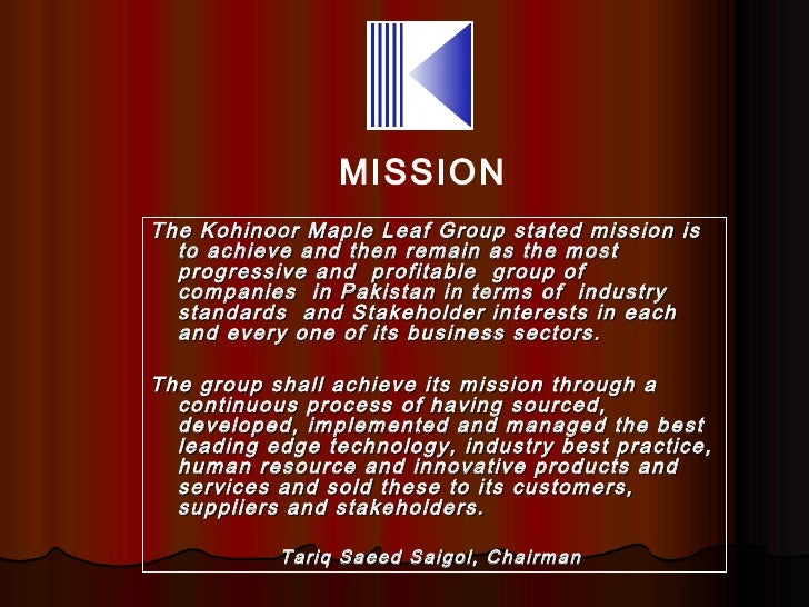 MISSIONThe Kohinoor Maple Leaf Group stated mission is  to achieve and then remain as the most  progressive and profitable...