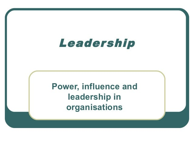 Leader shipPower, influence and   leadership in   organisations