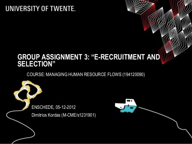 """GROUP ASSIGNMENT 3: """"E-RECRUITMENT ANDSELECTION""""  COURSE: MANAGING HUMAN RESOURCE FLOWS (194120090)   ENSCHEDE, 05-12-2012..."""