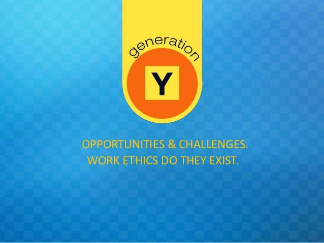OPPORTUNITIES & CHALLENGES. WORK ETHICS DO THEY EXIST.