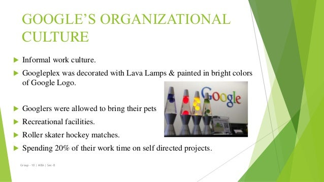 googles organizational culture Understanding the organizational culture, mission and vision of the google along  with its culture strategy in addition, the essay will discuss in depth of the.