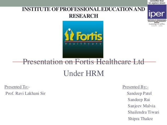 INSTITUTE OF PROFESSIONAL EDUCATION AND                         RESEARCH         Presentation on Fortis Healthcare Ltd    ...