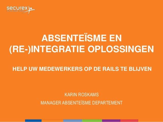ABSENTEÏSME EN (RE-)INTEGRATIE OPLOSSINGEN KARIN ROSKAMS MANAGER ABSENTEÏSME DEPARTEMENT HELP UW MEDEWERKERS OP DE RAILS T...
