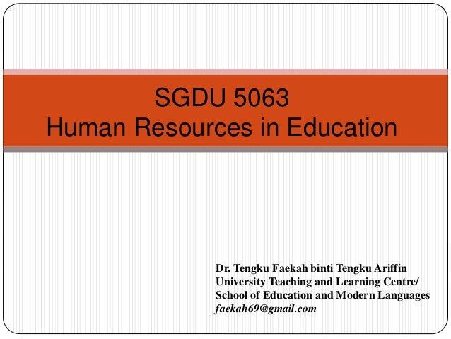 SGDU 5063 Human Resources in Education Dr. Tengku Faekah binti Tengku Ariffin University Teaching and Learning Centre/ Sch...