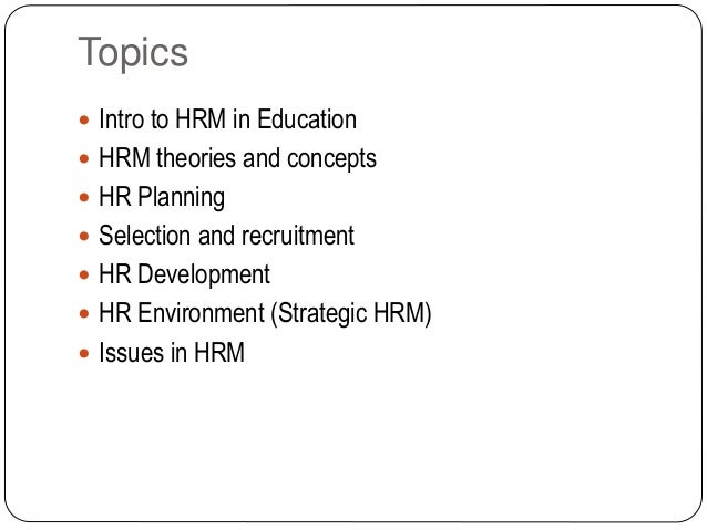 Topics  Intro to HRM in Education  HRM theories and concepts  HR Planning  Selection and recruitment  HR Development ...