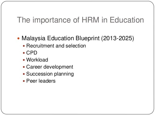 The importance of HRM in Education  Malaysia Education Blueprint (2013-2025)  Recruitment and selection  CPD  Workload...