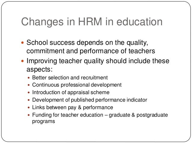 Changes in HRM in education  School success depends on the quality, commitment and performance of teachers  Improving te...