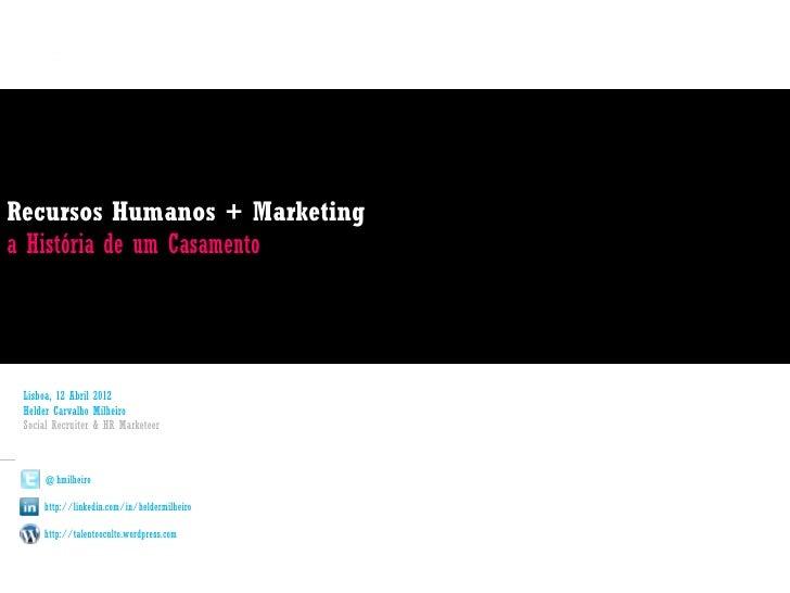 Recursos Humanos + Marketinga História de um Casamento Lisboa, 12 Abril 2012 Helder Carvalho Milheiro Social Recruiter & H...