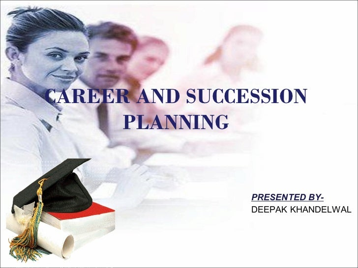 CAREER AND SUCCESSION PLANNING PRESENTED BY- DEEPAK KHANDELWAL