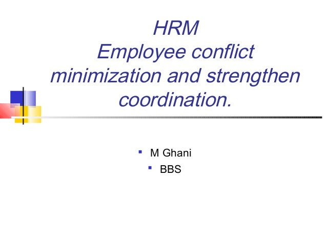 HRM Employee conflict minimization and strengthen coordination.  M Ghani  BBS