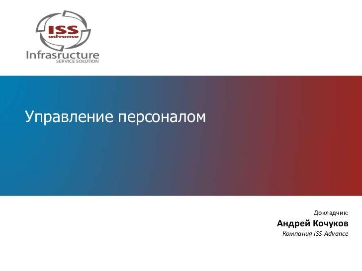 Управление персоналом                                  Докладчик:                        Андрей Кочуков                   ...