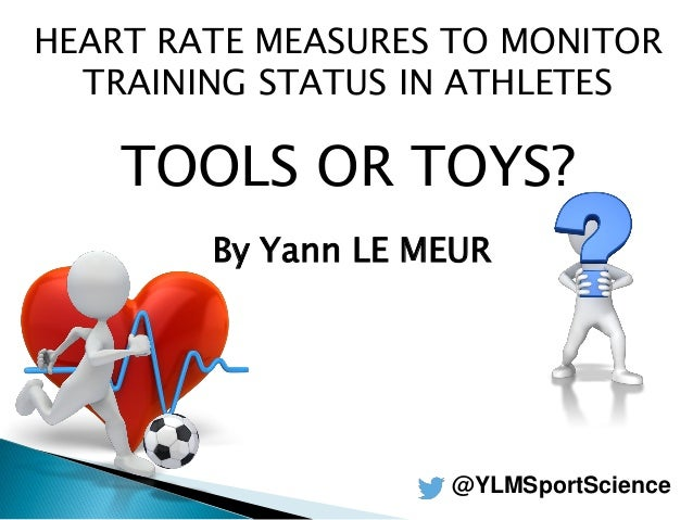 HEART RATE MEASURES TO MONITOR TRAINING STATUS IN ATHLETES TOOLS OR TOYS? By Yann LE MEUR @YLMSportScience