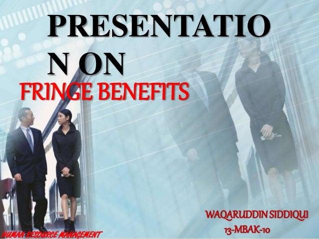 PRESENTATIO N ON FRINGE BENEFITS WAQARUDDINSIDDIQUI 13-MBAK-10HUMAN RESOURCE MANAGEMENT