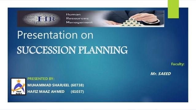 Presentation on SUCCESSION PLANNING Faculty: Mr. SAEED PRESENTED BY: MUHAMMAD SHARJEEL (60738) HAFIZ MAAZ AHMED (61037)