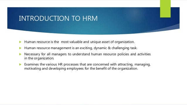 INTRODUCTION TO HRM  Human resource is the most valuable and unique asset of organization.  Human resource management is...