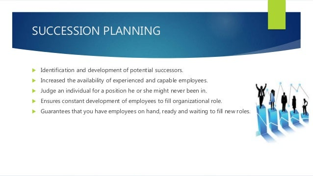 SUCCESSION PLANNING  Identification and development of potential successors.  Increased the availability of experienced ...