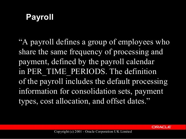 Copyright (c) 2001 - Oracle Corporation UK Limited Payroll  The Payroll definition is held in the table PAY_ALL_PAYROLLS_...