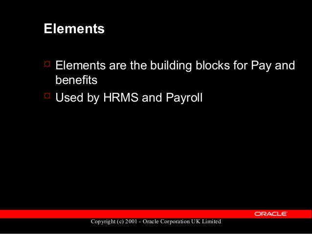 Copyright (c) 2001 - Oracle Corporation UK Limited Elements can represent  Earnings, such as salary, wages & bonuses  Be...