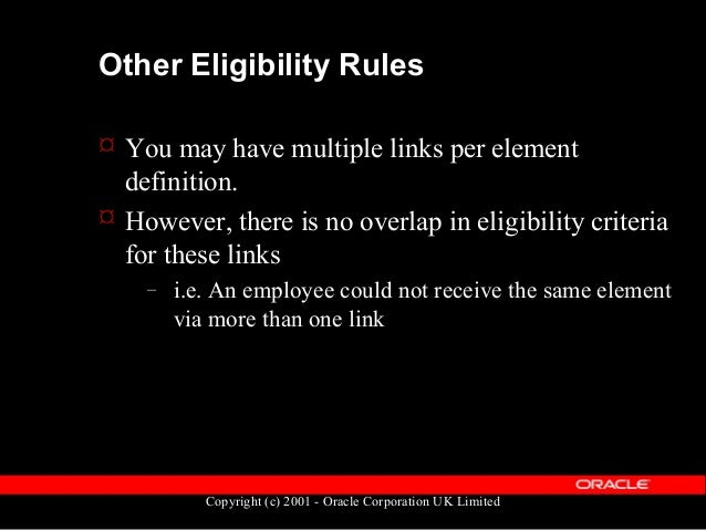 Copyright (c) 2001 - Oracle Corporation UK Limited Element Tables: Eligibility  Element eligibility rules are held in the...