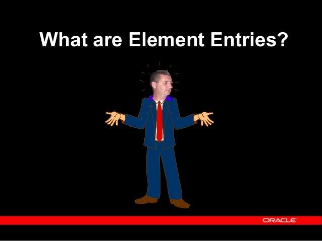 Copyright (c) 2001 - Oracle Corporation UK Limited Element Entries  We know element definitions (hopefully).  Element en...
