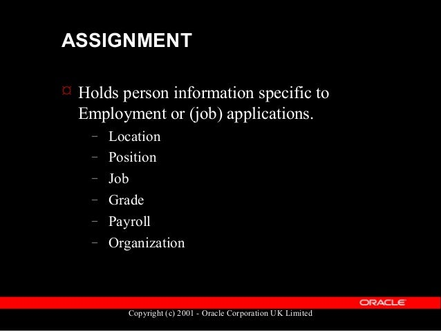 Copyright (c) 2001 - Oracle Corporation UK Limited ASSIGNMENT  Linked to a person via PERSON_ID  A person may have multi...