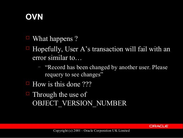 Copyright (c) 2001 - Oracle Corporation UK Limited OVN  Object_version_number is a system- generated version of the row ...