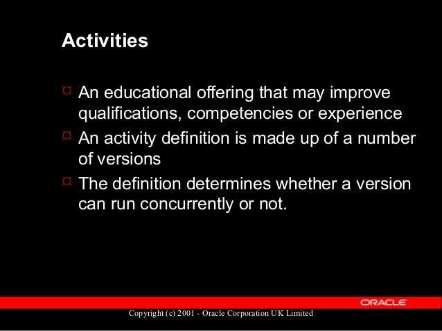 Copyright (c) 2001 - Oracle Corporation UK Limited Activity Definition  The definition of an activity is held in OTA_ACTI...