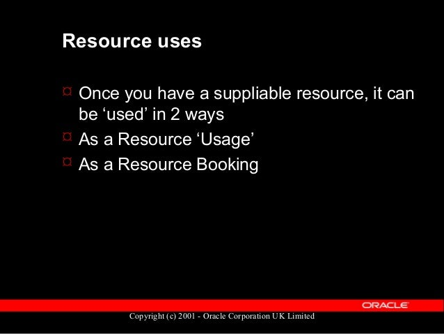 Copyright (c) 2001 - Oracle Corporation UK Limited Resource Usages  A resource usage is the requirement for a given resou...