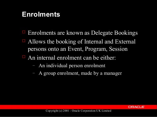 Copyright (c) 2001 - Oracle Corporation UK Limited Enrolments  An enrolment has one of the following statuses: – Required...