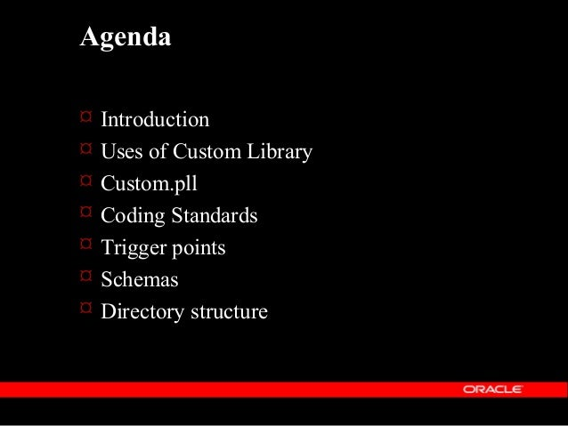 Introduction  The Custom Library is a mechanism to extend Oracle Applications without modification of Oracle Application ...