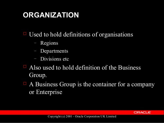 Copyright (c) 2001 - Oracle Corporation UK Limited ORGANIZATION  Data held in the table: HR_ALL_ORGANIZATION_UNITS  Prim...