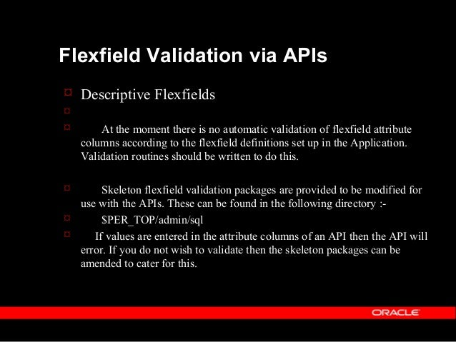 Flexfield Validation via APIs  Key Flexfields  Please note that there are equivalent skeleton flexfield validation packa...