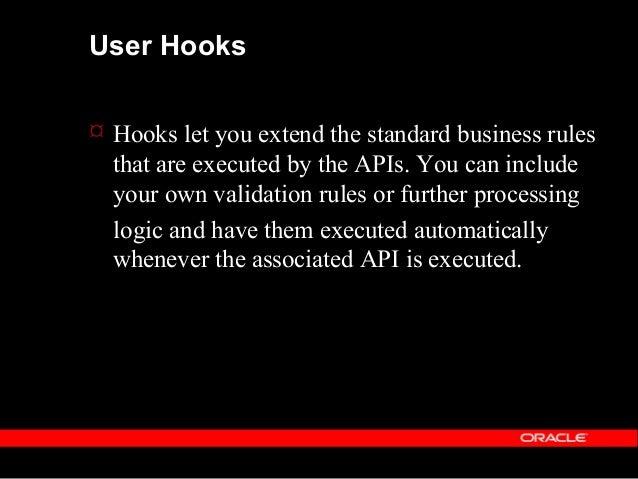 User Hooks  Uses of API hooks - enforcing customer specific validation/business rules - maintenance of data held in custo...