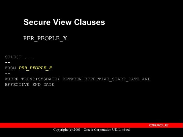 Copyright (c) 2001 - Oracle Corporation UK Limited Secure View Clauses SELECT .... -- FROM PER_PEOPLE_F -- WHERE EFFECTIVE...