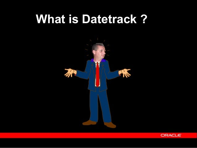 Copyright (c) 2001 - Oracle Corporation UK Limited The Concept of Datetrack Before we can cover other tables within HRMS w...
