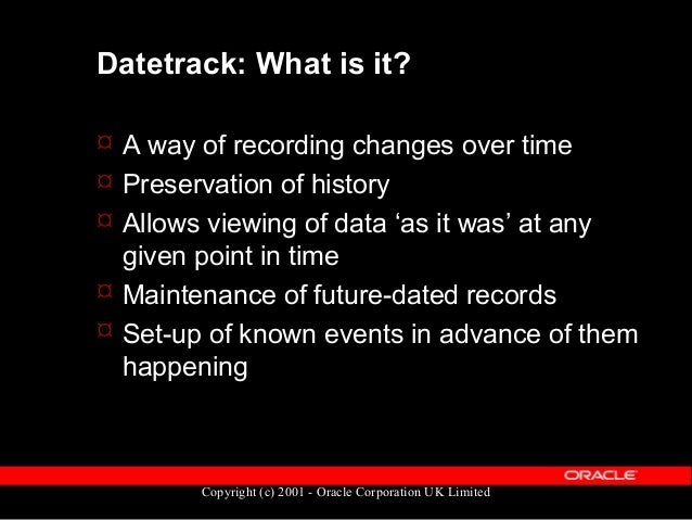 Copyright (c) 2001 - Oracle Corporation UK Limited Datetrack: How to spot it  All datetracked tables end with '_F'  All ...