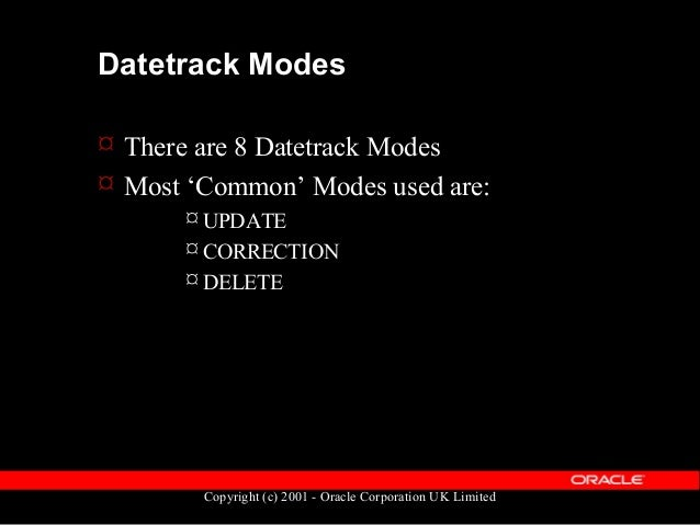 Copyright (c) 2001 - Oracle Corporation UK Limited Datetrack Modes  Not-so 'common' modes  UPDATE_OVERRIDE  UPDATE_CHAN...