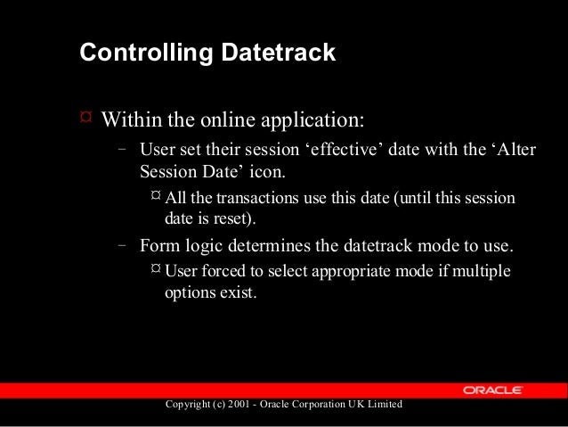 Copyright (c) 2001 - Oracle Corporation UK Limited Controlling Datetrack  From SQL (for retrieval of data) – For each dat...